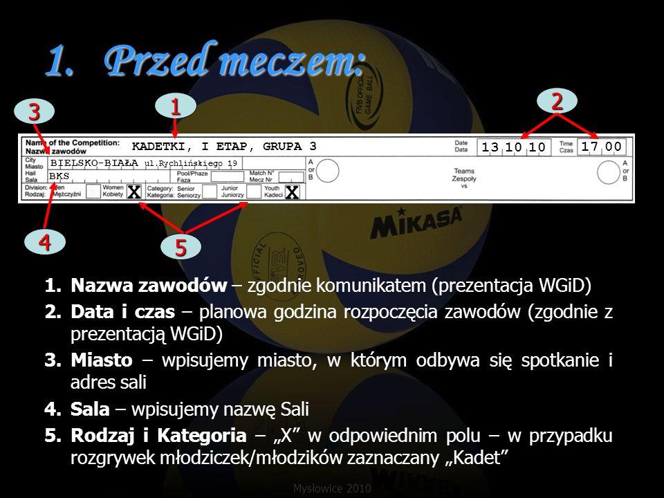 5.Przerwa na odpoczynek: Sekretarz zapisuje wynik w momencie prośby o przerwę w polu poniżej kolumny PUNKTY Informuje sędziego drugiego jeśli zespół poprosi o drugą przerwę na odpoczynek BKS MKS X X 5 8 10 12 4 5 8 6 4 3 6 1 8 7 / 1 / 57 / / / / / / / / / / / / / 4 8 / / 7 7 10 8 / 10 / / / / 8 14 Jeśli zespół A prosi o przerwę zapisz 8:14 Jeśli zespół B prosi o przerwę zapisz 14:8 17 00 Mysłowice 2010