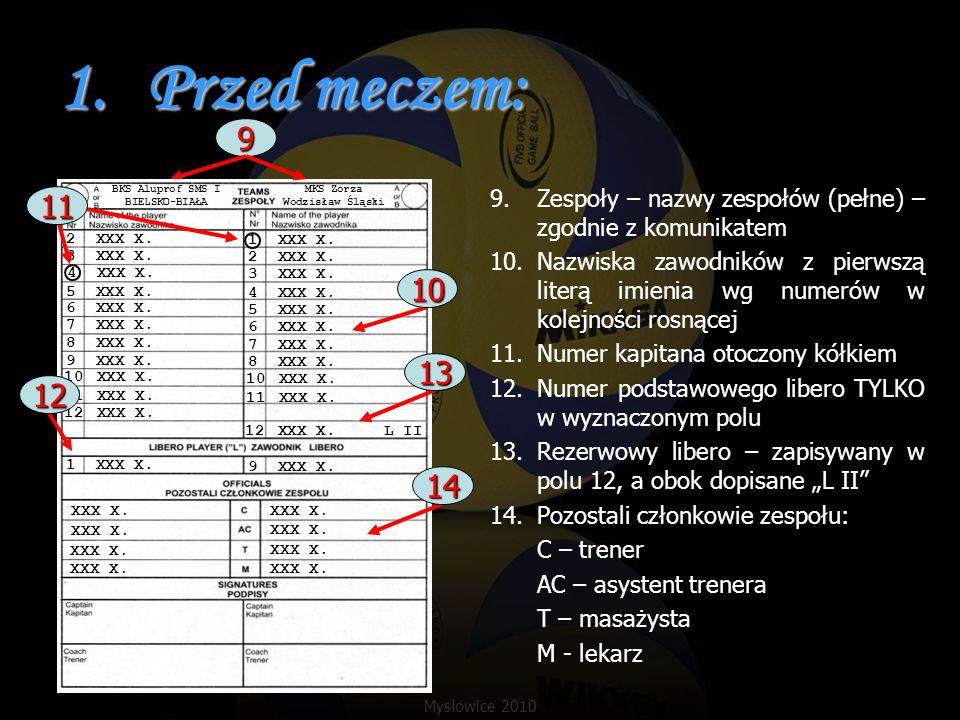 7.Sankcje: Przykład: zawodnik zespołu A, nr 5 ukarany (żółta kartka) w 1 secie przy stanie 8:14 Przykład 2: zespół B sankcjonowany upomnieniem za opóźnianie w 1 secie przy stanie 15:8 5 8 A B BKS MKS X X 10 12 4 5 8 6 4 3 6 1 8 7 / 1 / 57 / / / / / / / / / / / / / 4 8 / / 7 7 10 8 / 10 / / / / 8 14 5 A 1 8 14 D B 1 15 8 / Punkt zdobyty dzięki żółtej kartce otoczony kółkiem