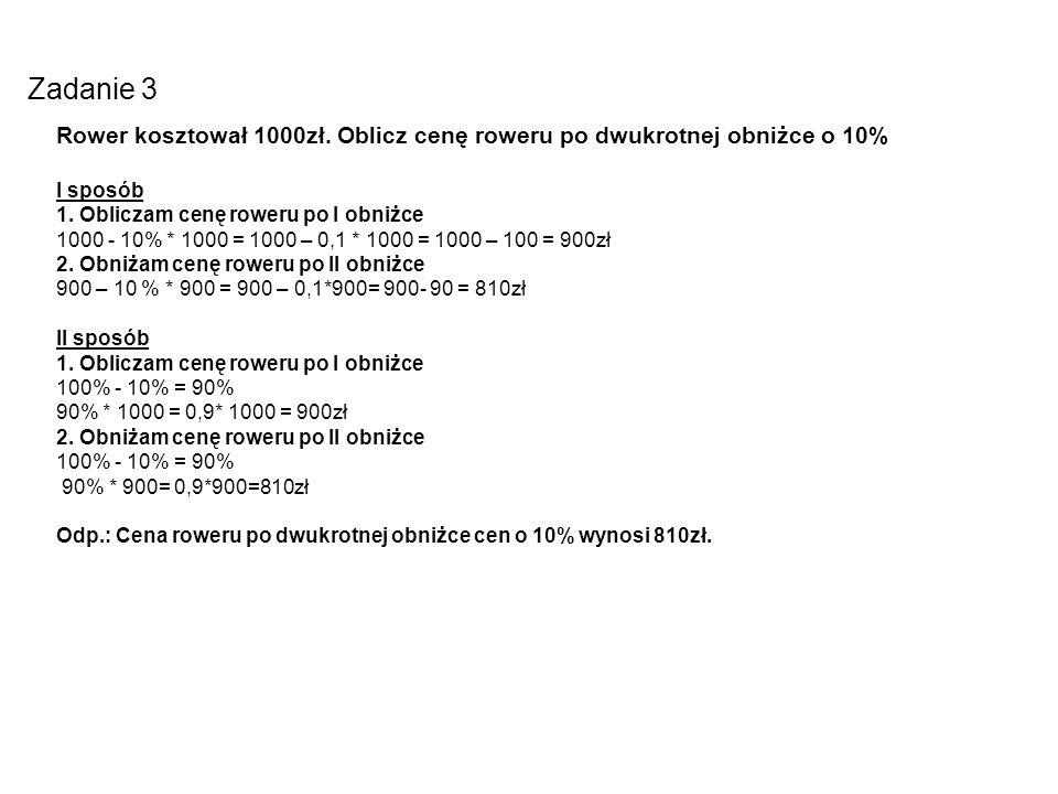 Zadanie 3 Rower kosztował 1000zł. Oblicz cenę roweru po dwukrotnej obniżce o 10% I sposób 1. Obliczam cenę roweru po I obniżce 1000 - 10% * 1000 = 100