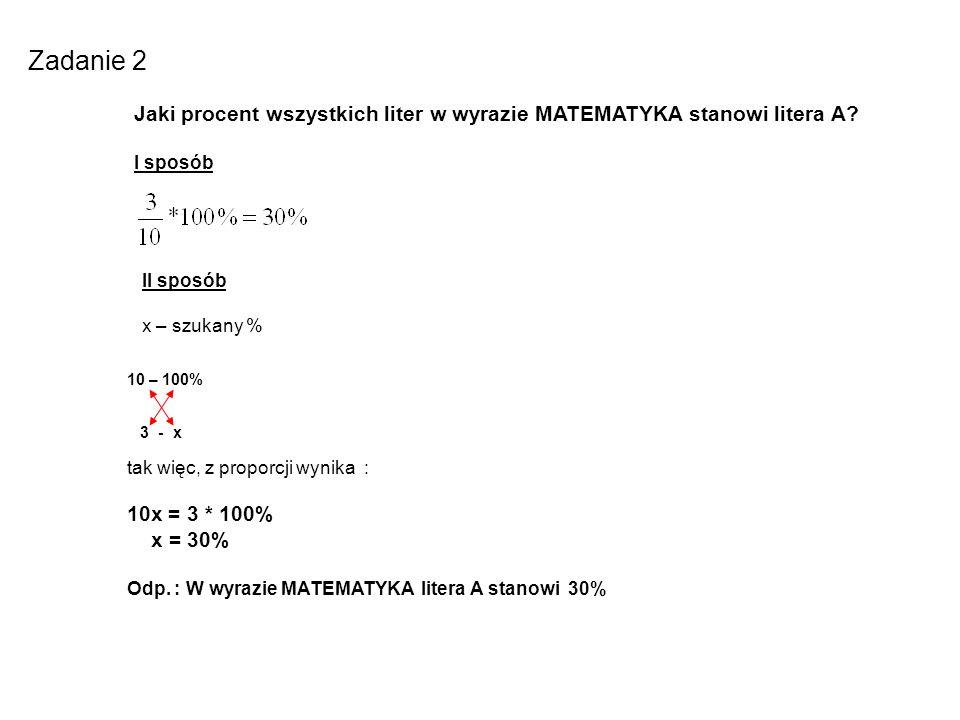 Zadanie 2 Jaki procent wszystkich liter w wyrazie MATEMATYKA stanowi litera A? I sposób II sposób x – szukany % 10 – 100% 3 - x tak więc, z proporcji