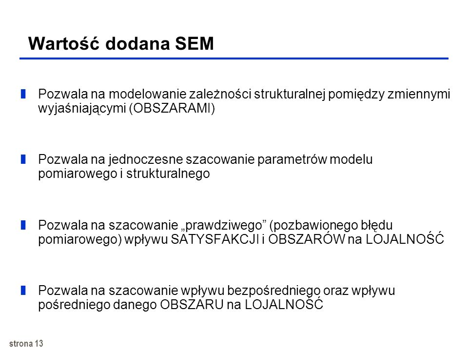 strona 12 Ogólny model strukturalny (SEM) X1 X2 X3 Y1 Y2 Y3 Y4 Y5 Y6 1 2 3 4 5 6 1 1 2 1 2 3 1 2 2 1