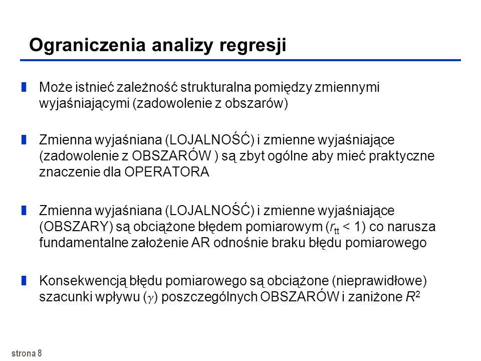 strona 8 Ograniczenia analizy regresji zMoże istnieć zależność strukturalna pomiędzy zmiennymi wyjaśniającymi (zadowolenie z obszarów) zZmienna wyjaśniana (LOJALNOŚĆ) i zmienne wyjaśniające (zadowolenie z OBSZARÓW ) są zbyt ogólne aby mieć praktyczne znaczenie dla OPERATORA zZmienna wyjaśniana (LOJALNOŚĆ) i zmienne wyjaśniające (OBSZARY) są obciążone błędem pomiarowym (r tt < 1) co narusza fundamentalne założenie AR odnośnie braku błędu pomiarowego zKonsekwencją błędu pomiarowego są obciążone (nieprawidłowe) szacunki wpływu ( ) poszczególnych OBSZARÓW i zaniżone R 2