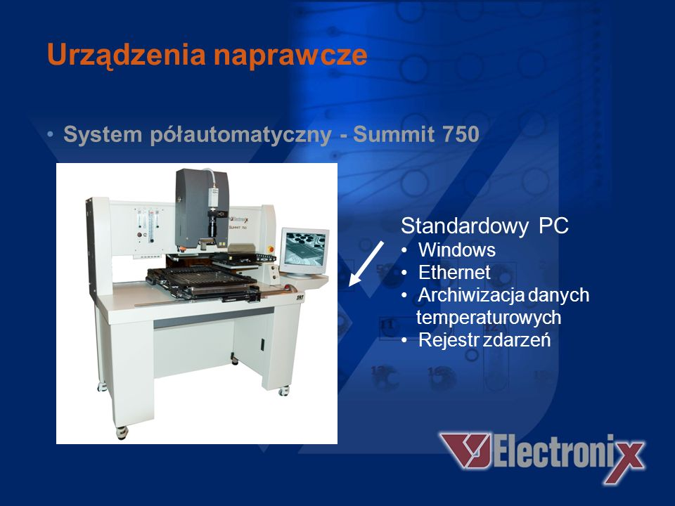Urządzenia naprawcze System półautomatyczny - Summit 750 Podpora płytki 18 x 22 (455 x 560 mm) Optyka - 5 – 30x Zoom Głowice kompatybilne ze wszystkimi produktami linii Summit Programowana siła nacisku na komponent