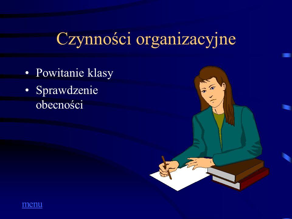 Czynności organizacyjne Powitanie klasy Sprawdzenie obecności menu