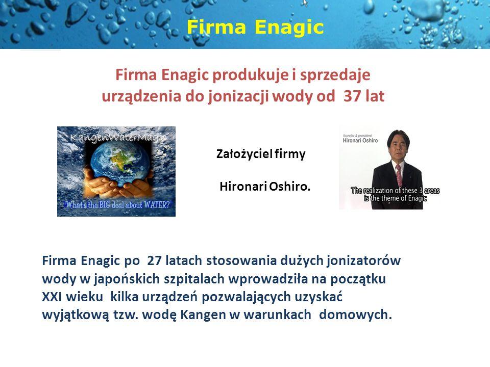 Firma Enagic produkuje i sprzedaje urządzenia do jonizacji wody od 37 lat Założyciel firmy Hironari Oshiro. Firma Enagic po 27 latach stosowania dużyc