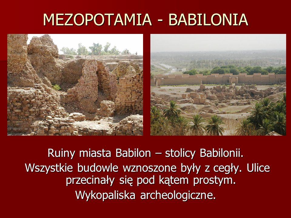MEZOPOTAMIA - BABILONIA Ruiny miasta Babilon – stolicy Babilonii. Wszystkie budowle wznoszone były z cegły. Ulice przecinały się pod kątem prostym. Ws