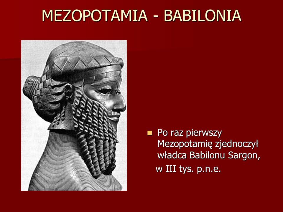 MEZOPOTAMIA - BABILONIA Po raz pierwszy Mezopotamię zjednoczył władca Babilonu Sargon, Po raz pierwszy Mezopotamię zjednoczył władca Babilonu Sargon,