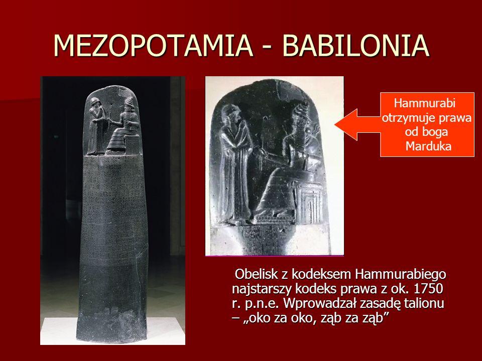MEZOPOTAMIA - BABILONIA Obelisk z kodeksem Hammurabiego najstarszy kodeks prawa z ok. 1750 r. p.n.e. Wprowadzał zasadę talionu – oko za oko, ząb za zą