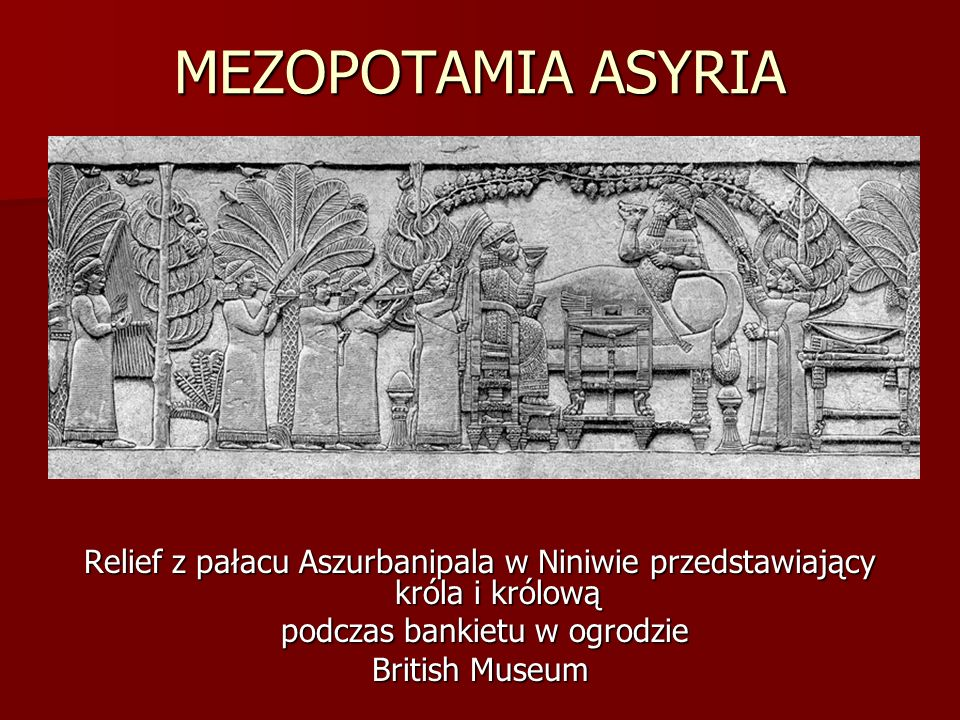 MEZOPOTAMIA ASYRIA Relief z pałacu Aszurbanipala w Niniwie przedstawiający króla i królową podczas bankietu w ogrodzie podczas bankietu w ogrodzie Bri