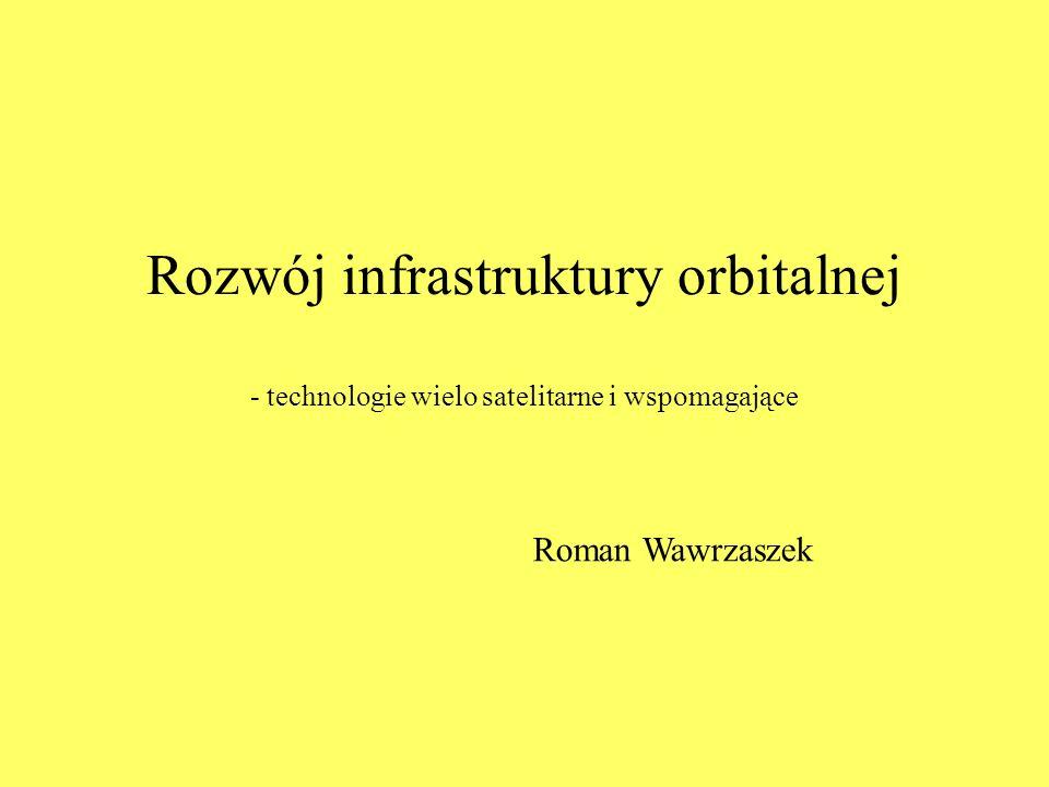 Rozwój infrastruktury orbitalnej - technologie wielo satelitarne i wspomagające Roman Wawrzaszek