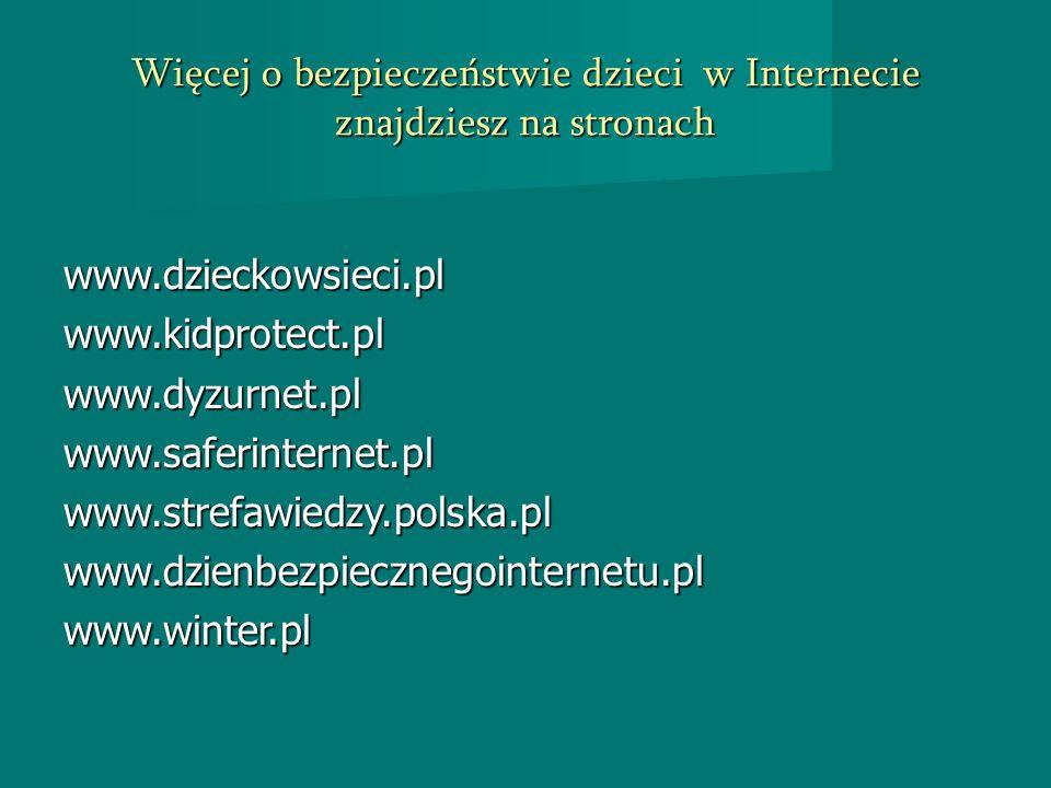 Więcej o bezpieczeństwie dzieci w Internecie znajdziesz na stronach www.dzieckowsieci.plwww.kidprotect.plwww.dyzurnet.plwww.saferinternet.plwww.strefa