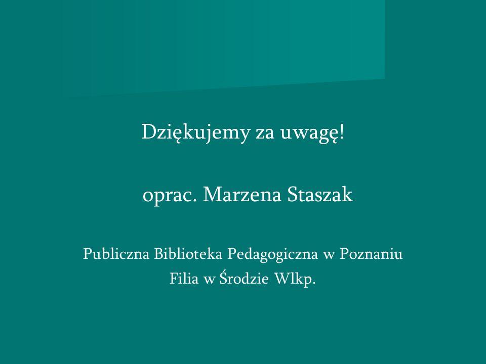 Dziękujemy za uwagę! oprac. Marzena Staszak Publiczna Biblioteka Pedagogiczna w Poznaniu Filia w Środzie Wlkp.