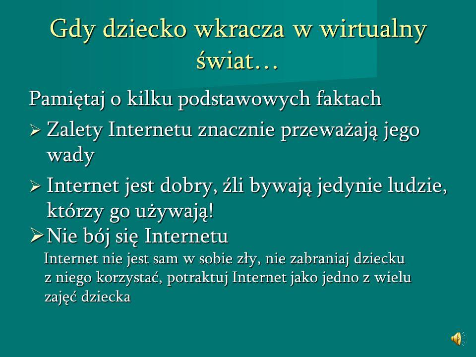 Gdy dziecko wkracza w wirtualny świat… Pamiętaj o kilku podstawowych faktach Zalety Internetu znacznie przeważają jego wady Zalety Internetu znacznie