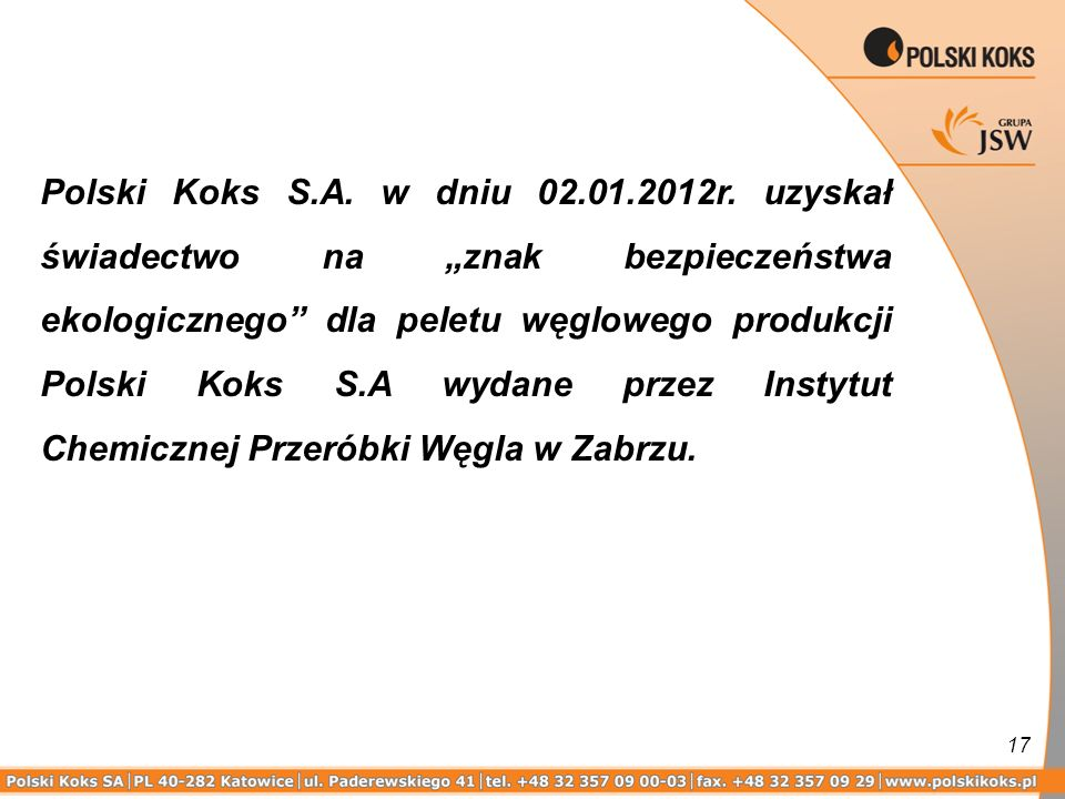 17 Polski Koks S.A. w dniu 02.01.2012r. uzyskał świadectwo na znak bezpieczeństwa ekologicznego dla peletu węglowego produkcji Polski Koks S.A wydane