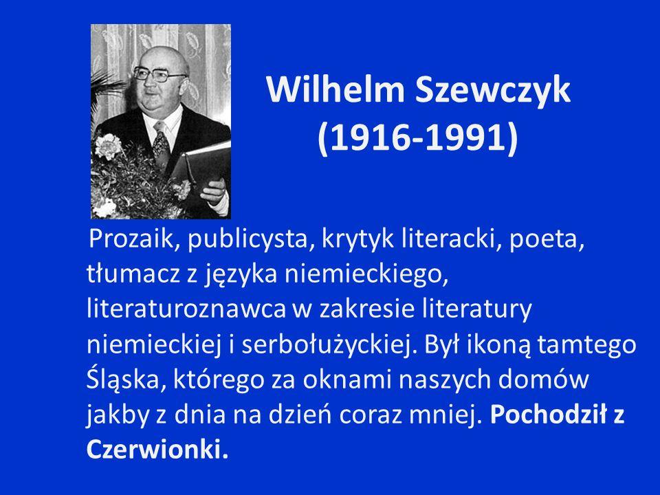 Wilhelm Szewczyk (1916-1991) Prozaik, publicysta, krytyk literacki, poeta, tłumacz z języka niemieckiego, literaturoznawca w zakresie literatury niemi