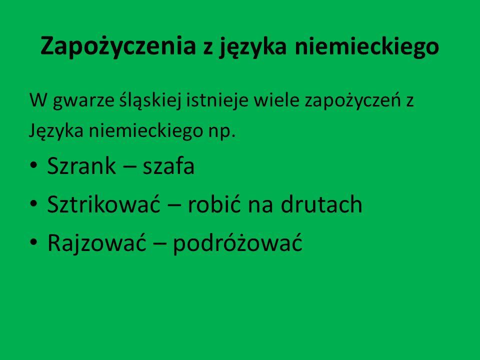 Zapożyczenia z języka niemieckiego W gwarze śląskiej istnieje wiele zapożyczeń z Języka niemieckiego np. Szrank – szafa Sztrikować – robić na drutach