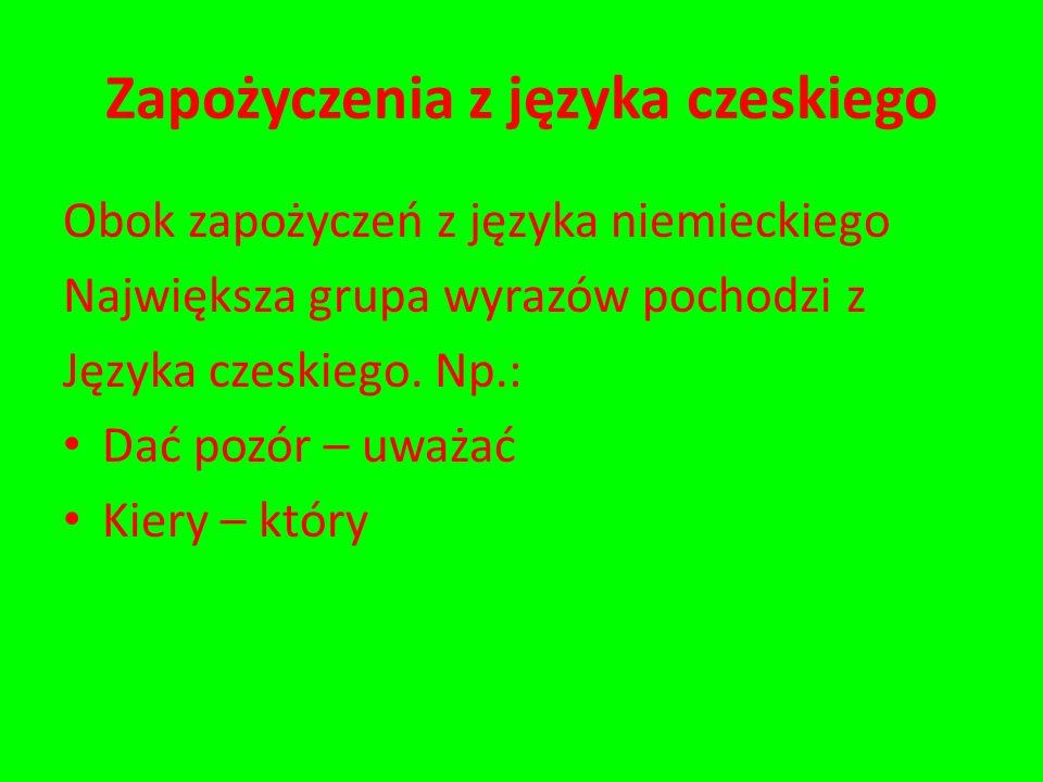 Zapożyczenia z języka czeskiego Obok zapożyczeń z języka niemieckiego Największa grupa wyrazów pochodzi z Języka czeskiego. Np.: Dać pozór – uważać Ki