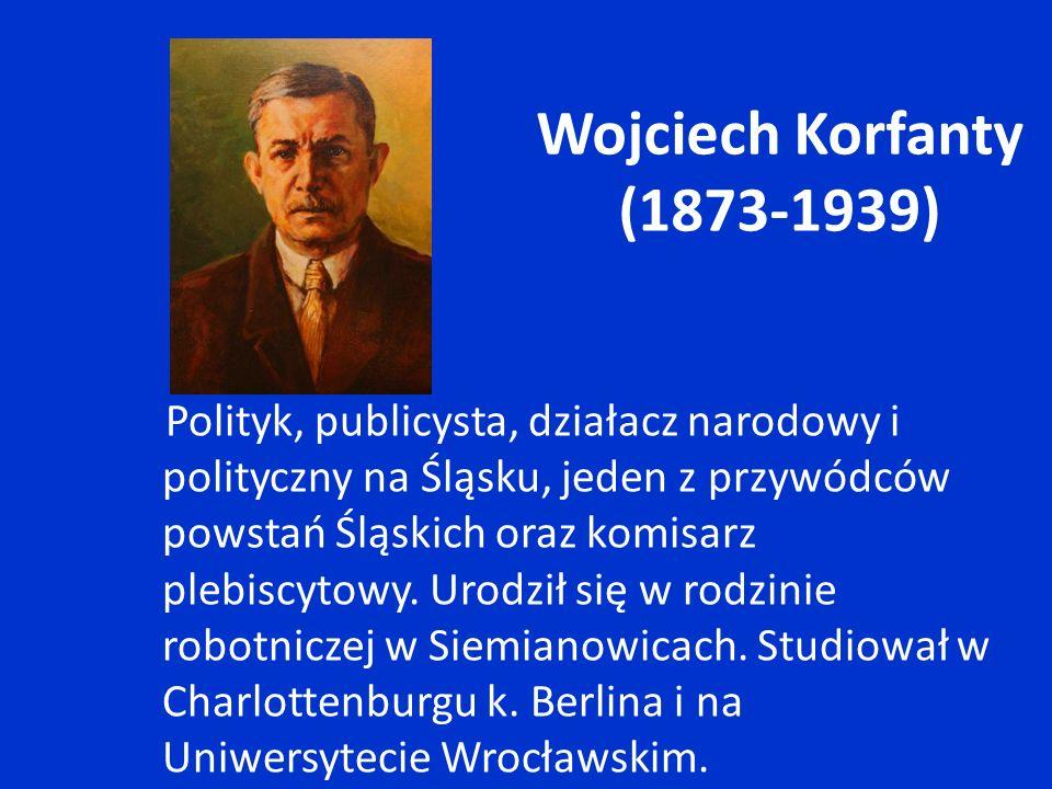 Wojciech Korfanty (1873-1939) Polityk, publicysta, działacz narodowy i polityczny na Śląsku, jeden z przywódców powstań Śląskich oraz komisarz plebisc