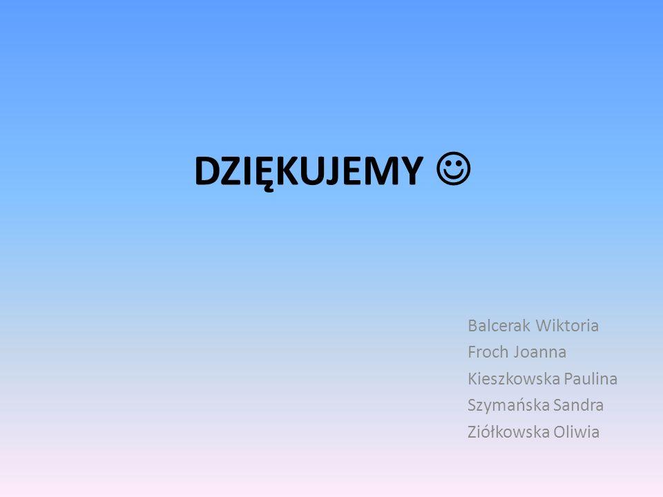 DZIĘKUJEMY Balcerak Wiktoria Froch Joanna Kieszkowska Paulina Szymańska Sandra Ziółkowska Oliwia