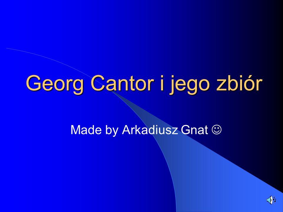 Georg Cantor i jego zbiór Made by Arkadiusz Gnat
