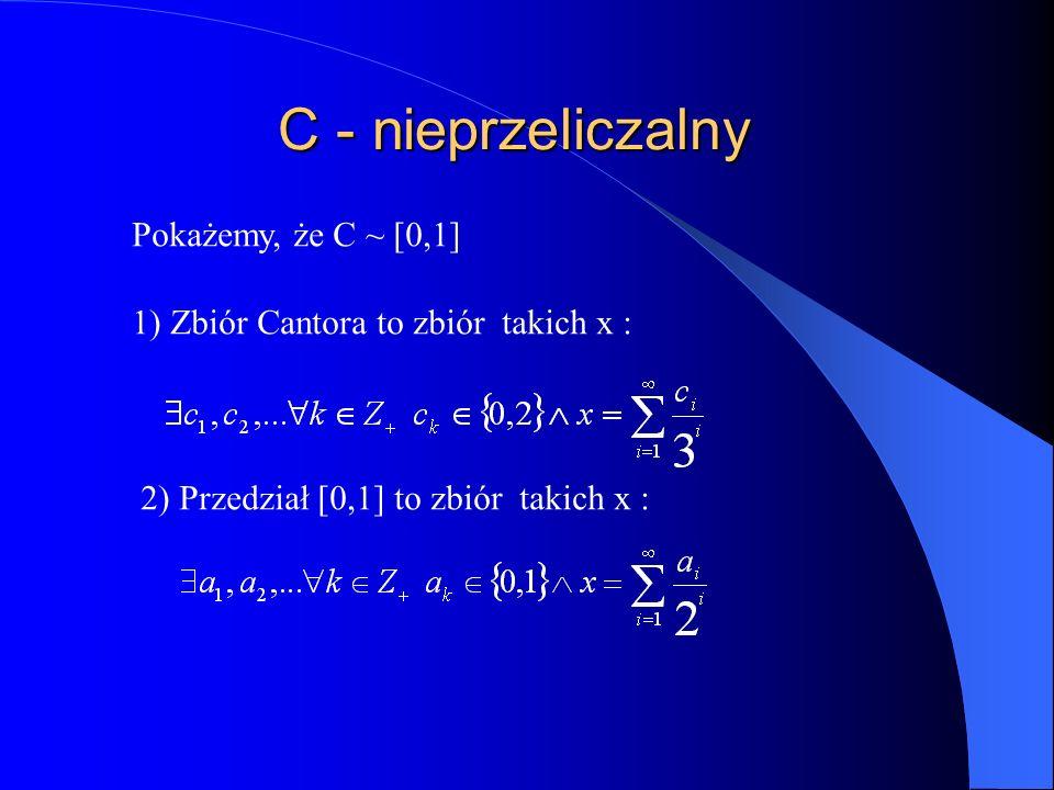 C - nieprzeliczalny Pokażemy, że C ~ [0,1] 1) Zbiór Cantora to zbiór takich x : 2) Przedział [0,1] to zbiór takich x :
