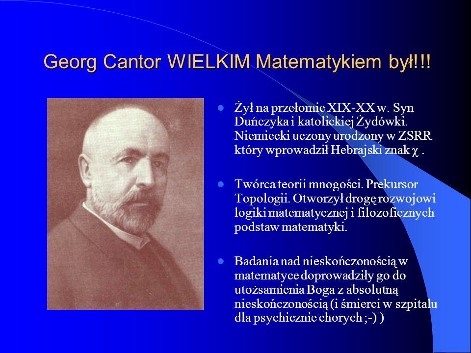Georg Cantor WIELKIM Matematykiem był!!! Żył na przełomie XIX-XX w. Syn Duńczyka i katolickiej Żydówki. Niemiecki uczony urodzony w ZSRR który wprowad