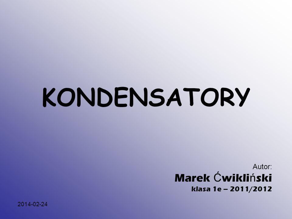 2014-02-24 KONDENSATORY Autor: Marek Ć wikli ń ski klasa 1e – 2011/2012