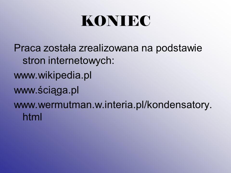 KONIEC Praca została zrealizowana na podstawie stron internetowych: www.wikipedia.pl www.ściąga.pl www.wermutman.w.interia.pl/kondensatory.