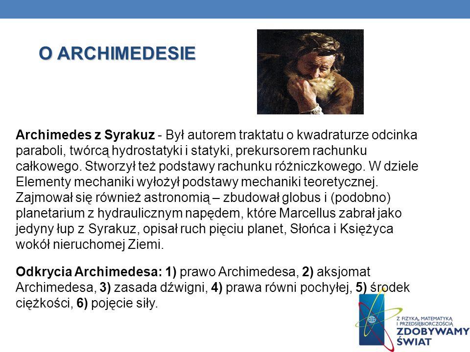 O ARCHIMEDESIE Archimedes z Syrakuz - Był autorem traktatu o kwadraturze odcinka paraboli, twórcą hydrostatyki i statyki, prekursorem rachunku całkowe