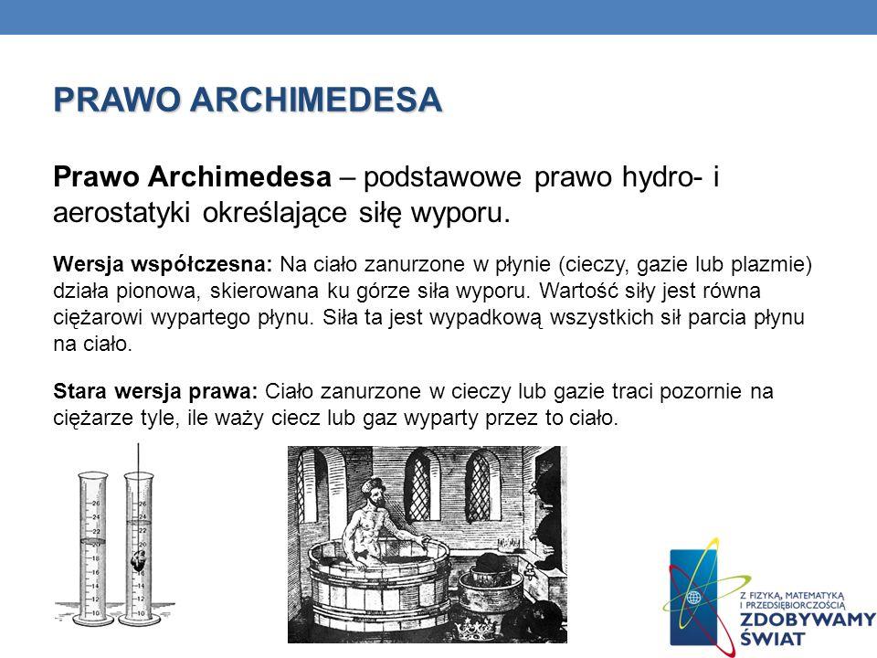 PRAWO ARCHIMEDESA Prawo Archimedesa – podstawowe prawo hydro- i aerostatyki określające siłę wyporu. Wersja współczesna: Na ciało zanurzone w płynie (