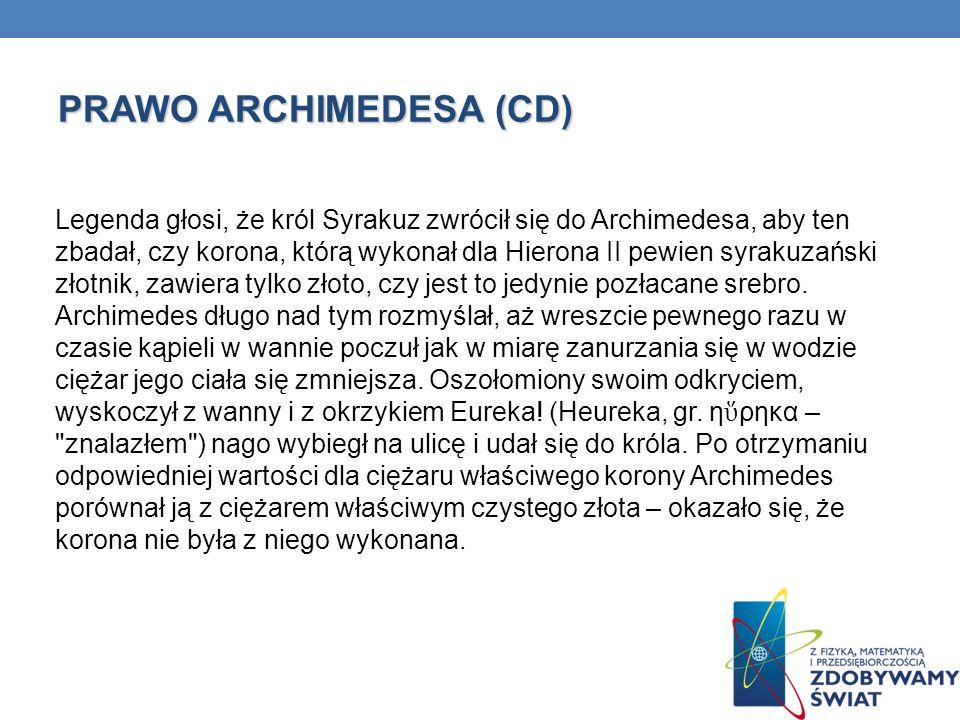 PRAWO ARCHIMEDESA (CD) Legenda głosi, że król Syrakuz zwrócił się do Archimedesa, aby ten zbadał, czy korona, którą wykonał dla Hierona II pewien syra