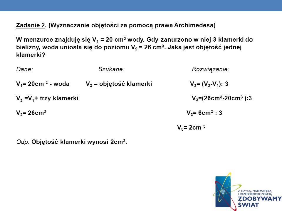 Zadanie 2. (Wyznaczanie objętości za pomocą prawa Archimedesa) W menzurce znajduję się V 1 = 20 cm 3 wody. Gdy zanurzono w niej 3 klamerki do bielizny
