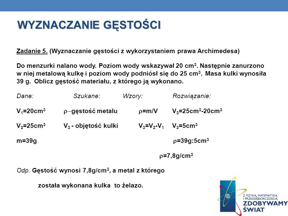 WYZNACZANIE GĘSTOŚCI Zadanie 5. (Wyznaczanie gęstości z wykorzystaniem prawa Archimedesa) Do menzurki nalano wody. Poziom wody wskazywał 20 cm 3. Nast