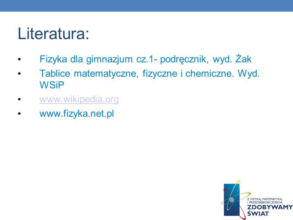 Literatura: Fizyka dla gimnazjum cz.1- podręcznik, wyd. Żak Tablice matematyczne, fizyczne i chemiczne. Wyd. WSiP www.wikipedia.org www.fizyka.net.pl