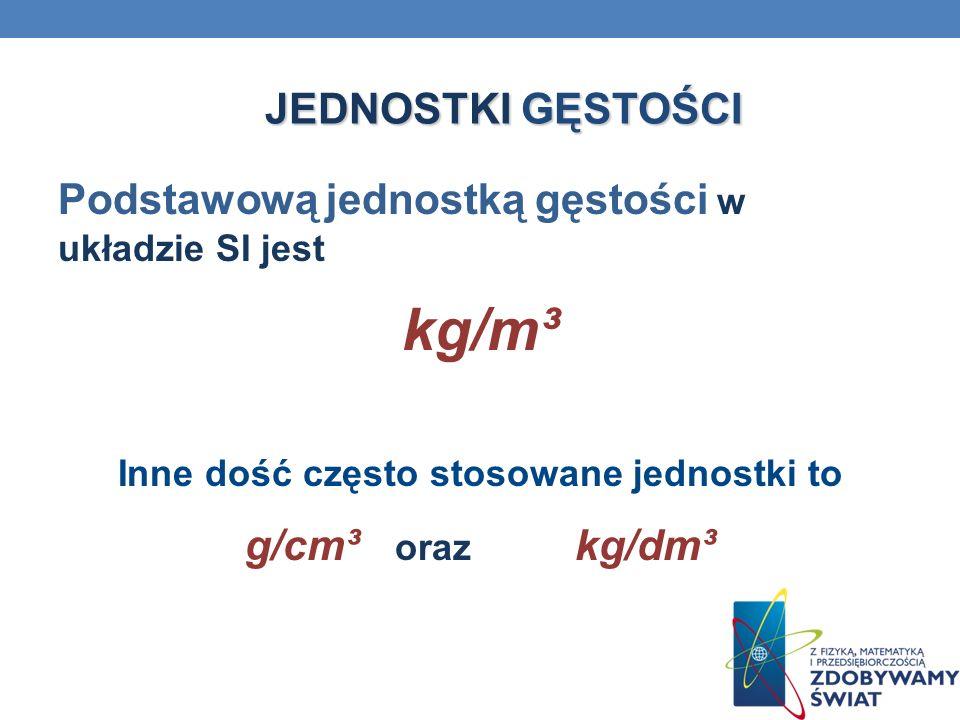 JEDNOSTKI GĘSTOŚCI Podstawową jednostką gęstości w układzie SI jest kg/m³ Inne dość często stosowane jednostki to g/cm³ oraz kg/dm³