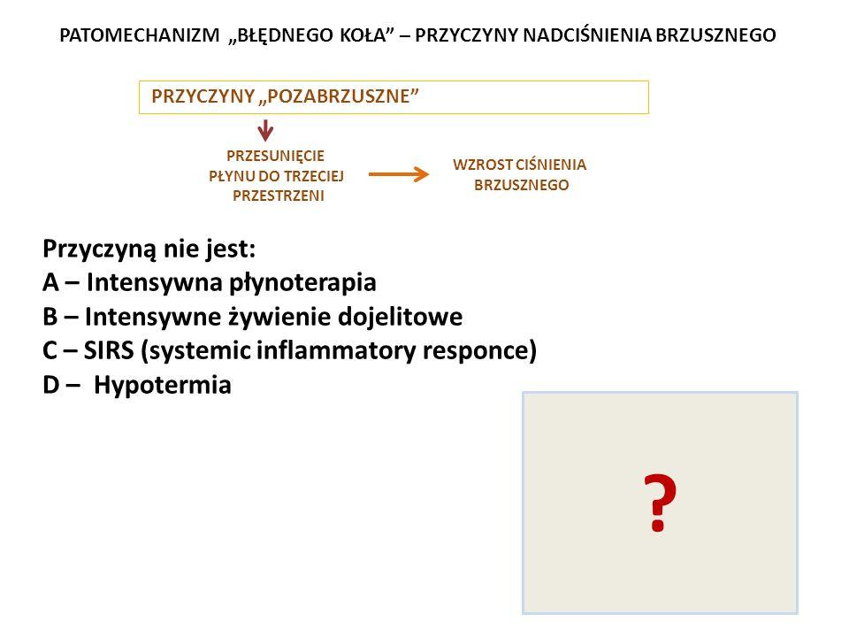 PRZYCZYNY POZABRZUSZNE PRZESUNIĘCIE PŁYNU DO TRZECIEJ PRZESTRZENI WZROST CIŚNIENIA BRZUSZNEGO PATOMECHANIZM BŁĘDNEGO KOŁA – PRZYCZYNY NADCIŚNIENIA BRZUSZNEGO A – Intensywna płynoterapia w oparzeniu B – Intensywne żywienie dojelitowe C – SIRS (systemic inflammatory responce D – Hypotermia