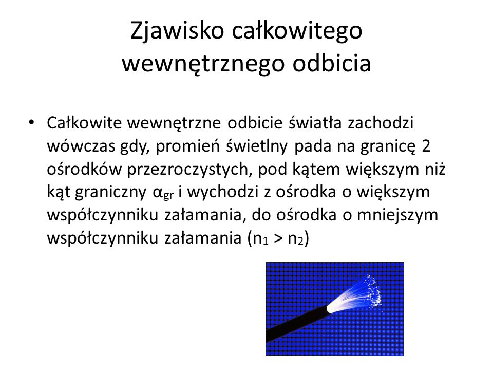 Zjawisko całkowitego wewnętrznego odbicia Całkowite wewnętrzne odbicie światła zachodzi wówczas gdy, promień świetlny pada na granicę 2 ośrodków przezroczystych, pod kątem większym niż kąt graniczny α gr i wychodzi z ośrodka o większym współczynniku załamania, do ośrodka o mniejszym współczynniku załamania (n 1 > n 2 )