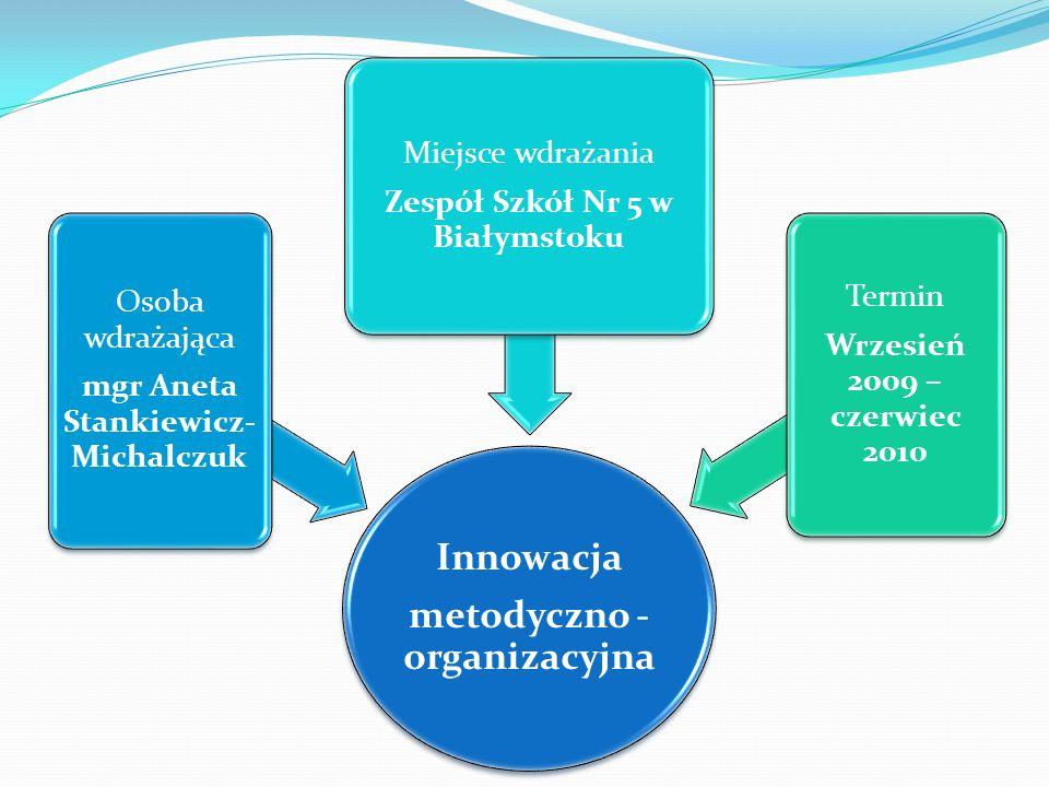 Innowacja metodyczno - organizacyjna Osoba wdrażająca mgr Aneta Stankiewicz- Michalczuk Miejsce wdrażania Zespół Szkół Nr 5 w Białymstoku Termin Wrzes