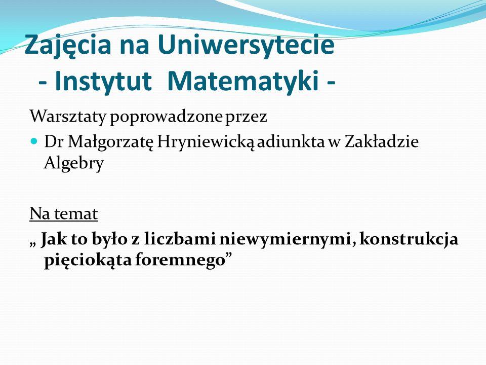 Zajęcia na Uniwersytecie - Instytut Matematyki - Warsztaty poprowadzone przez Dr Małgorzatę Hryniewicką adiunkta w Zakładzie Algebry Na temat Jak to b