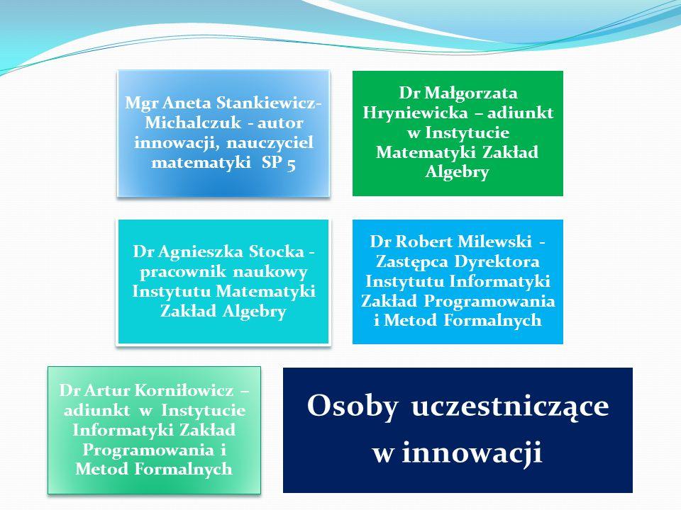 Mgr Aneta Stankiewicz- Michalczuk - autor innowacji, nauczyciel matematyki SP 5 Dr Małgorzata Hryniewicka – adiunkt w Instytucie Matematyki Zakład Alg