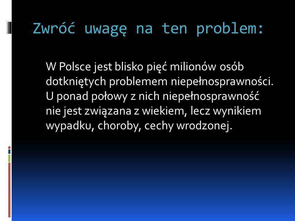 Zwróć uwagę na ten problem: W Polsce jest blisko pięć milionów osób dotkniętych problemem niepełnosprawności. U ponad połowy z nich niepełnosprawność