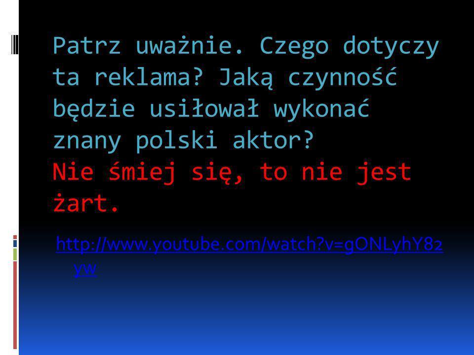Patrz uważnie. Czego dotyczy ta reklama? Jaką czynność będzie usiłował wykonać znany polski aktor? Nie śmiej się, to nie jest żart. http://www.youtube