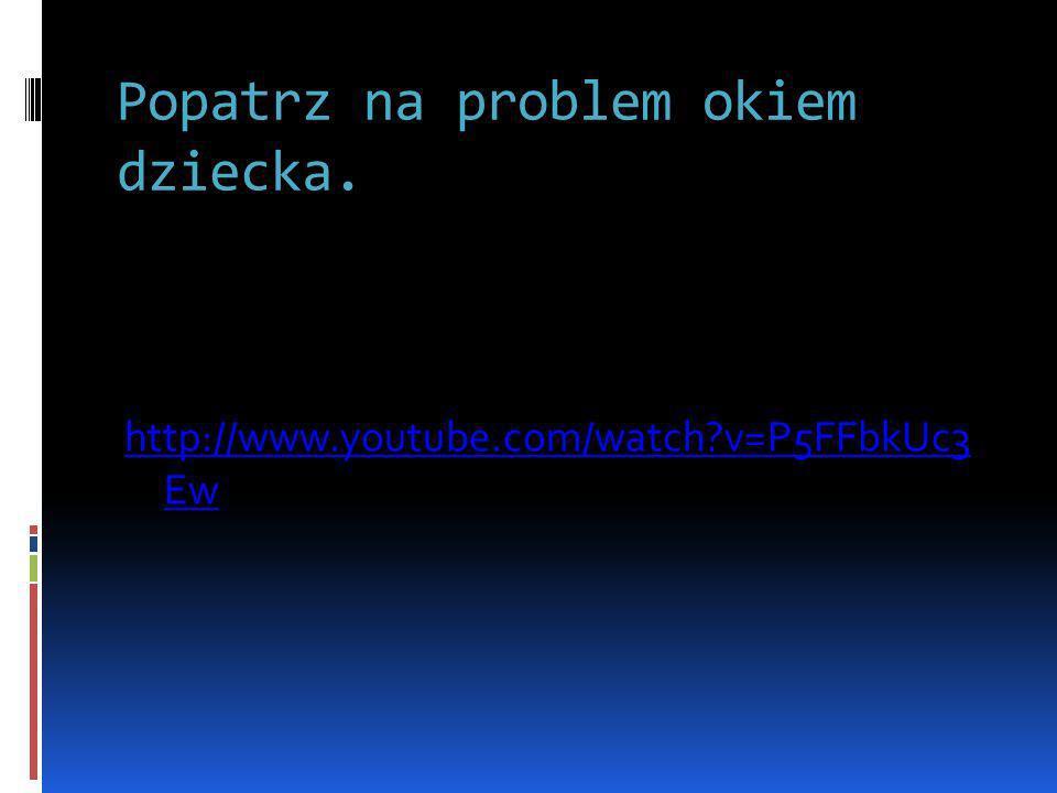 Popatrz na problem okiem dziecka. http://www.youtube.com/watch?v=P5FFbkUc3 Ew