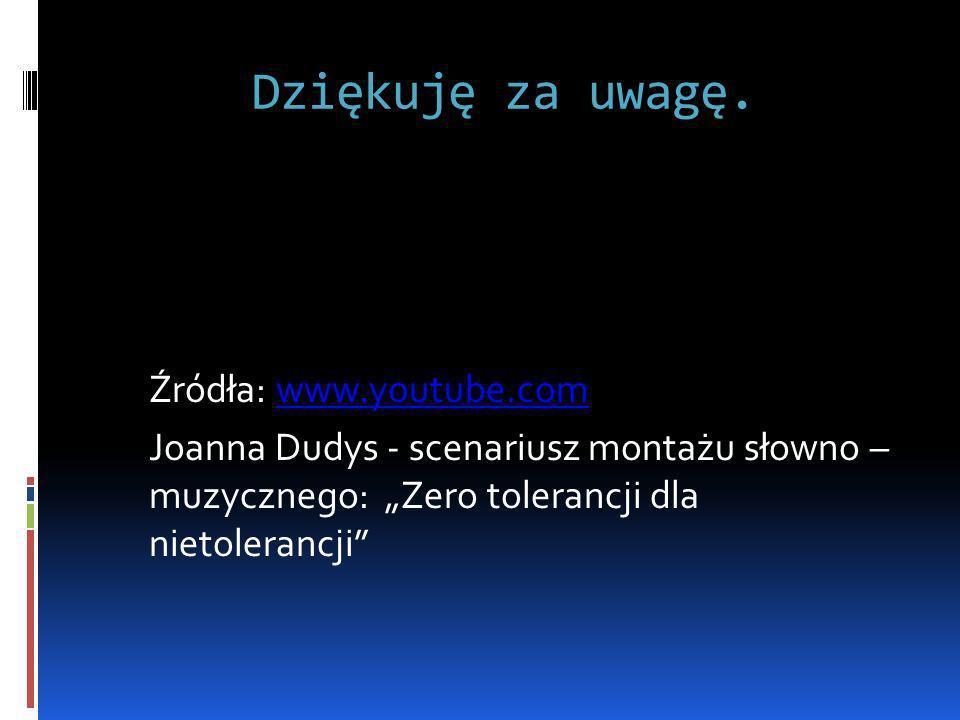 Dziękuję za uwagę. Źródła: www.youtube.comwww.youtube.com Joanna Dudys - scenariusz montażu słowno – muzycznego: Zero tolerancji dla nietolerancji