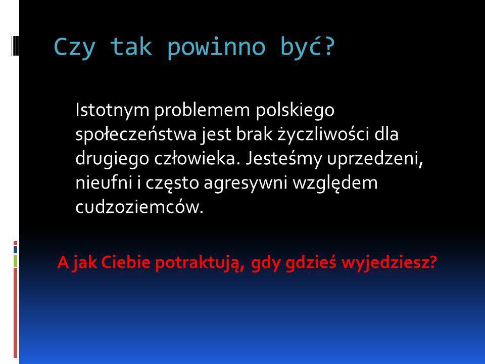 Czy tak powinno być? Istotnym problemem polskiego społeczeństwa jest brak życzliwości dla drugiego człowieka. Jesteśmy uprzedzeni, nieufni i często ag