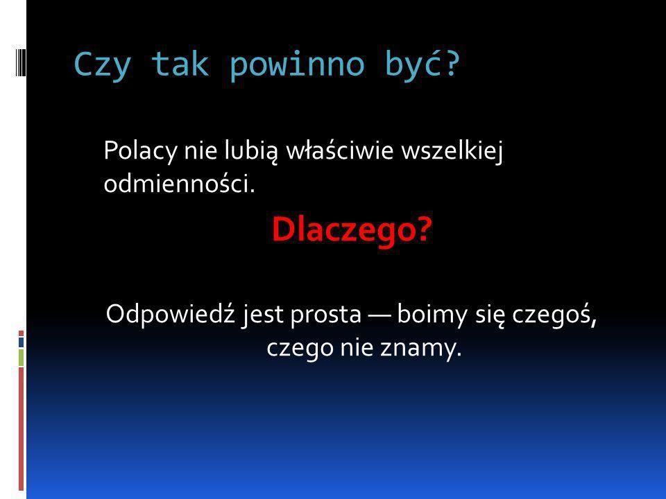 Czy tak powinno być? Polacy nie lubią właściwie wszelkiej odmienności. Dlaczego? Odpowiedź jest prosta boimy się czegoś, czego nie znamy.