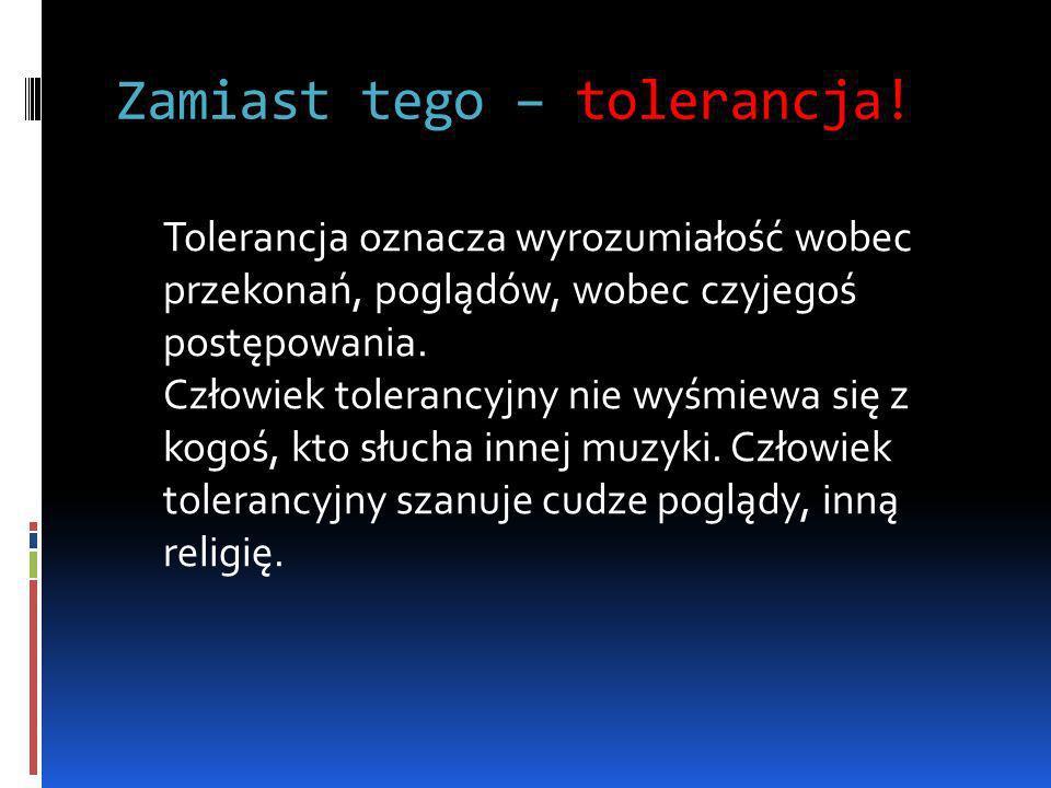 Zamiast tego – tolerancja! Tolerancja oznacza wyrozumiałość wobec przekonań, poglądów, wobec czyjegoś postępowania. Człowiek tolerancyjny nie wyśmiewa