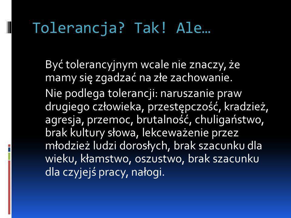 Tolerancja? Tak! Ale… Być tolerancyjnym wcale nie znaczy, że mamy się zgadzać na złe zachowanie. Nie podlega tolerancji: naruszanie praw drugiego czło