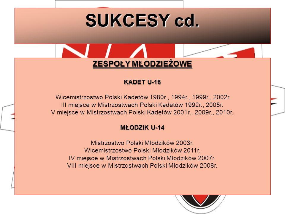 SUKCESY cd. ZESPOŁY MŁODZIEŻOWE KADET U-16 KADET U-16 Wicemistrzostwo Polski Kadetów 1980r., 1994r., 1999r., 2002r. III miejsce w Mistrzostwach Polski