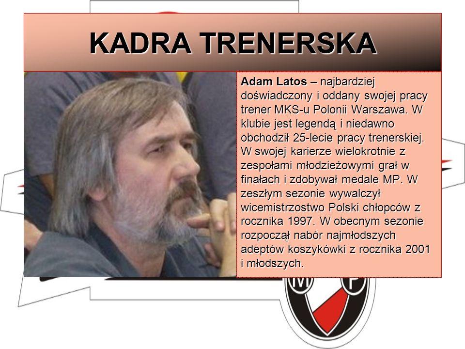 KADRA TRENERSKA Adam Latos – najbardziej doświadczony i oddany swojej pracy trener MKS-u Polonii Warszawa. W klubie jest legendą i niedawno obchodził